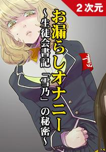 お漏らしオナニー 〜生徒会書記「雪乃」の秘密編〜